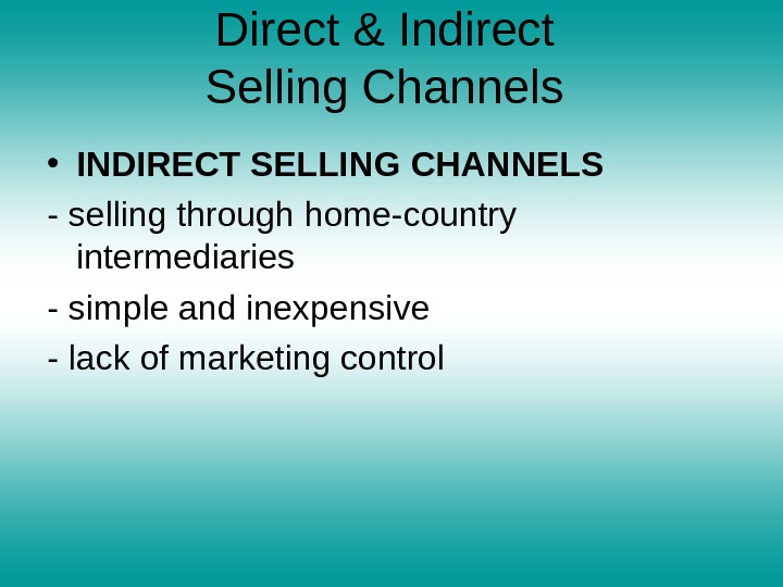 Direct & Indirect Selling Channels  • INDIRECT SELLING CHANNELS - selling through home-country intermediaries -
