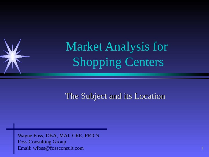 1 Market Analysis for Shopping Centers The Subject and its Location Wayne Foss, DBA, MAI, CRE,