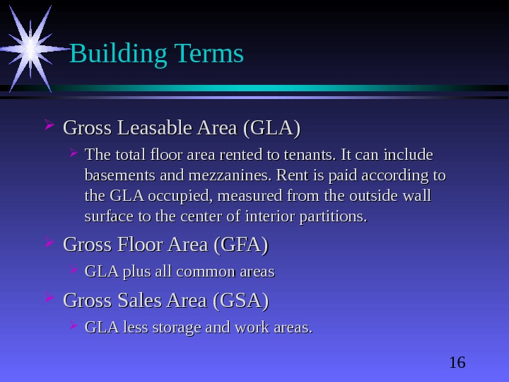 16 Building Terms Gross Leasable Area (GLA) The total floor area rented to tenants. It can