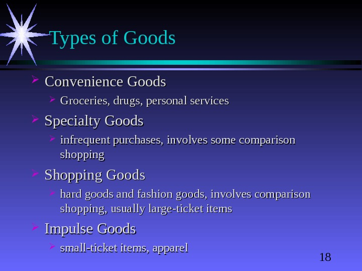 18 Types of Goods Convenience Goods Groceries, drugs, personal services Specialty Goods infrequent purchases, involves some