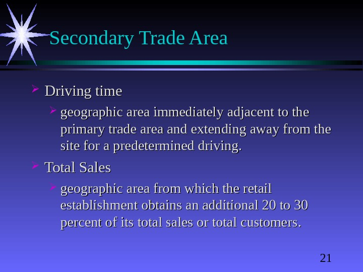 21 Secondary Trade Area Driving time geographic area immediately adjacent to the primary trade area and
