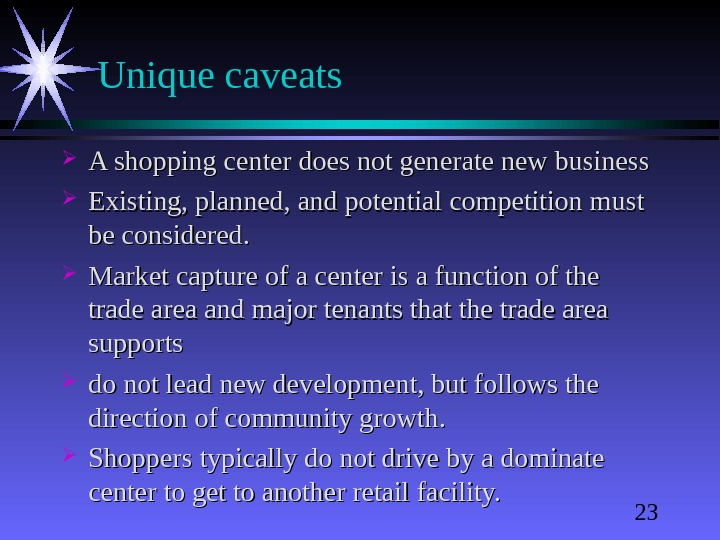23 Unique caveats A shopping center does not generate new business Existing, planned, and potential competition
