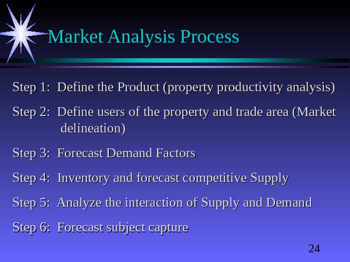 24 Market Analysis Process Step 1:  Define the Product (property productivity analysis) Step 2: