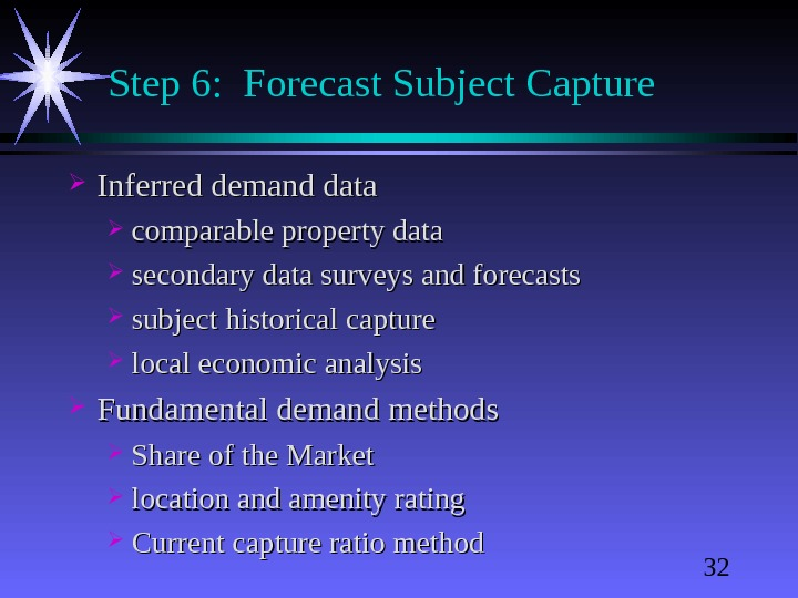 32 Step 6:  Forecast Subject Capture Inferred demand data comparable property data secondary data surveys