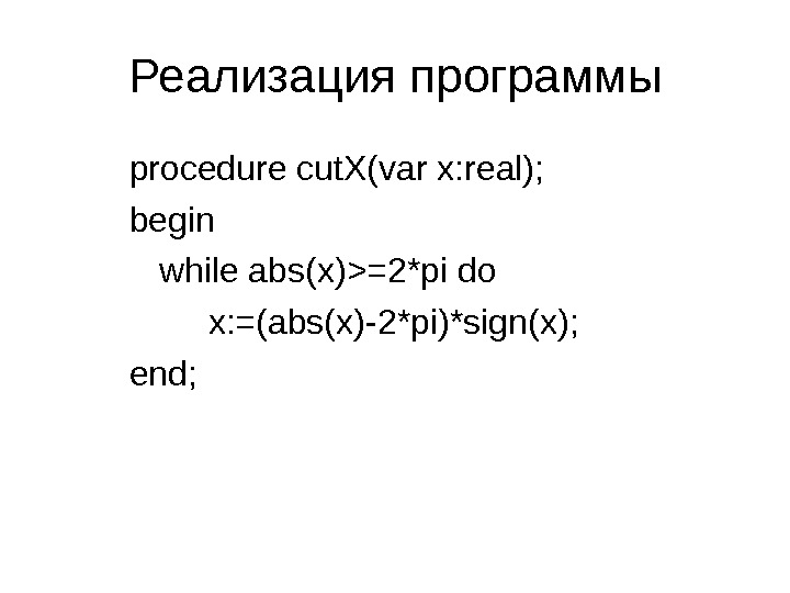 Реализация программ ы procedure cut. X(var x: real); begin while abs(x)=2*pi do x: =(abs(x)-2*pi)*sign(x);