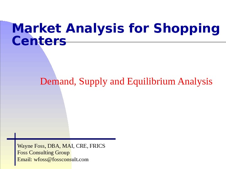Market Analysis for Shopping Centers Demand, Supply and Equilibrium Analysis Wayne Foss, DBA, MAI, CRE, FRICS