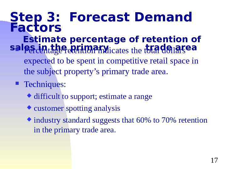 17 Step 3:  Forecast Demand Factors Estimate percentage of retention of sales in the primary