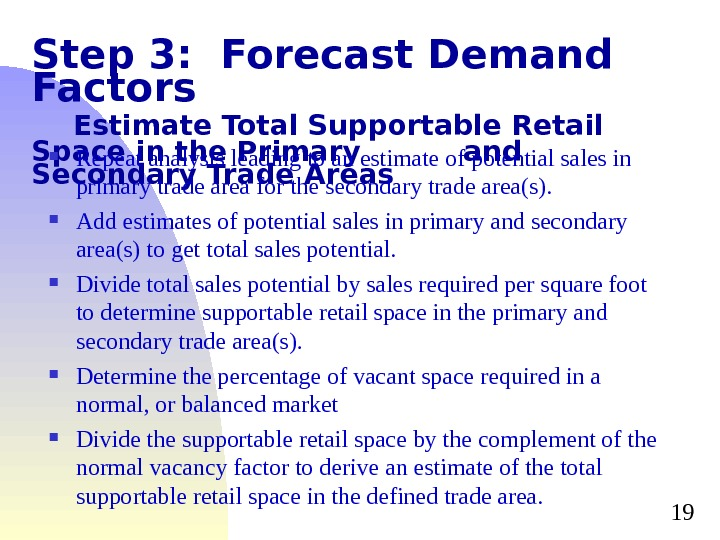 19 Step 3:  Forecast Demand Factors Estimate Total Supportable Retail Space in the Primary and
