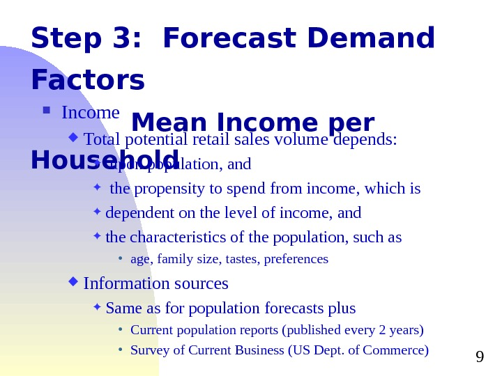 9 Step 3:  Forecast Demand Factors Mean Income per Household Income Total potential retail sales