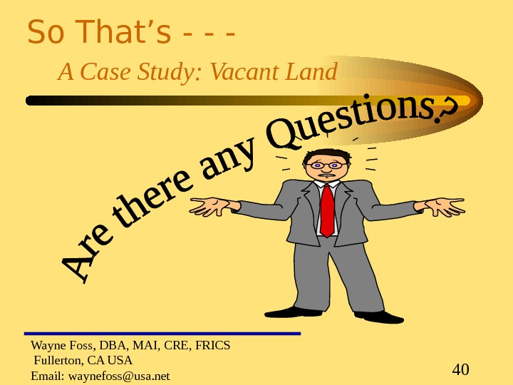 40 So That's - - - A Case Study: Vacant Land Wayne Foss, DBA, MAI, CRE,