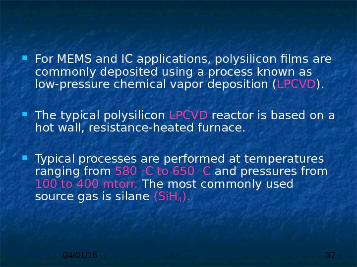 04/01/16 37 For MEMS and IC applications, polysilicon films  are commonly deposited using a process