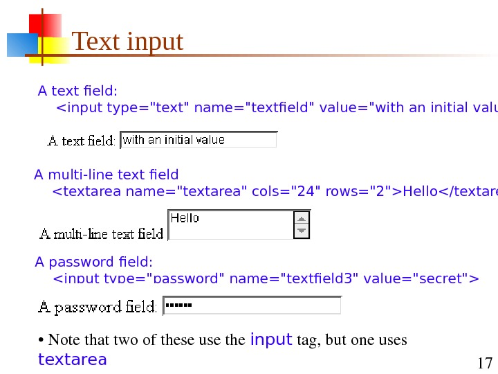 17 Text input A text field:  input type=text name=textfield value=with an initial value A multi-line