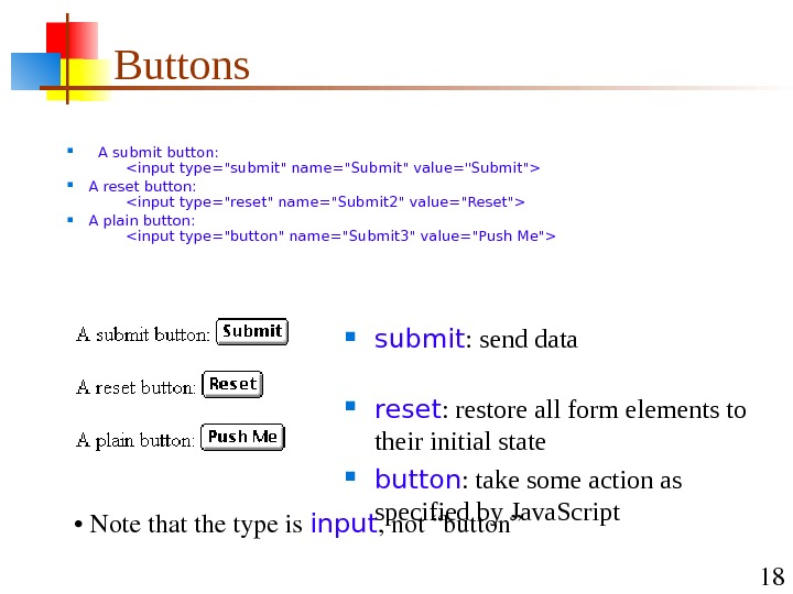 18 Buttons A submit button:   input type=submit name=Submit value=Submit A reset button: