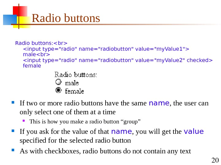 20 Radio buttons:  input type=radio name=radiobutton value=my. Value 1 male input type=radio name=radiobutton value=my. Value