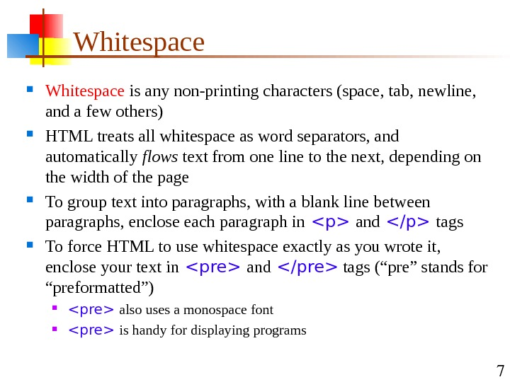 7 Whitespace is any non-printing characters (space, tab, newline,  and a few others) HTML treats