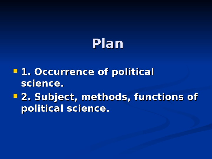Plan 1. Occurrence of political science.  2. Subject, methods, functions of political science.