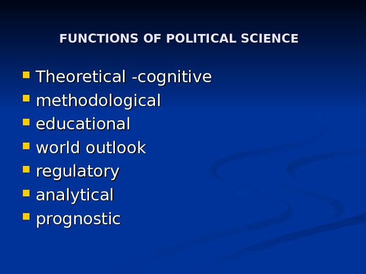 FUNCTIONS OF POLITICAL SCIENCE Theoretical -- cognitive methodological educational world outlook regulatory analytical prognostic