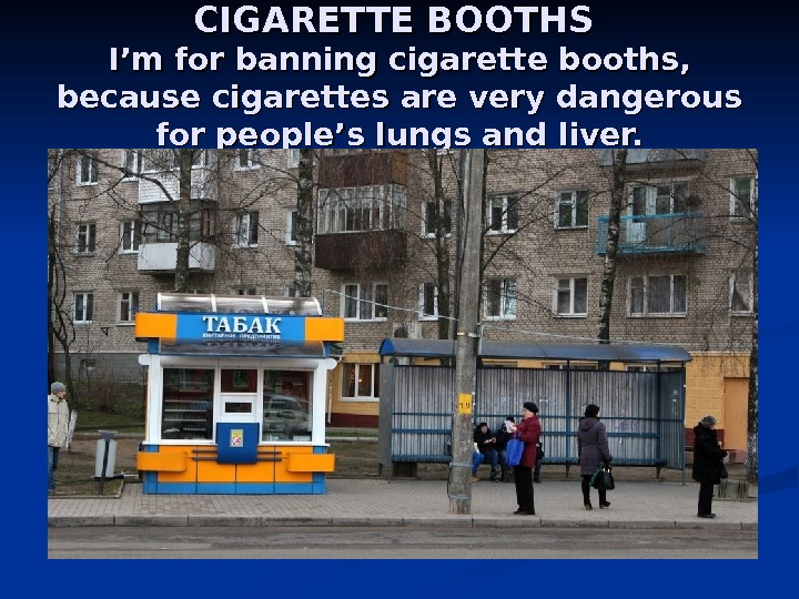 CIGARETTE BOOTHS I'm for banning cigarette booths , ,  because cigarettes are very dangerous for