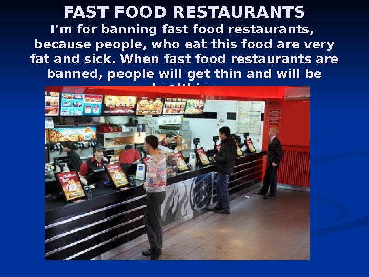 FAST FOOD RESTAURANTS I'm for banning fast food restaurants,  because people, who eat this food