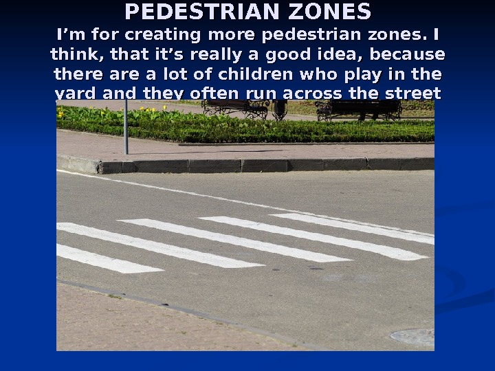 PEDESTRIAN ZONES I'm for creating more pedestrian zones. I think, that it's really a good idea,