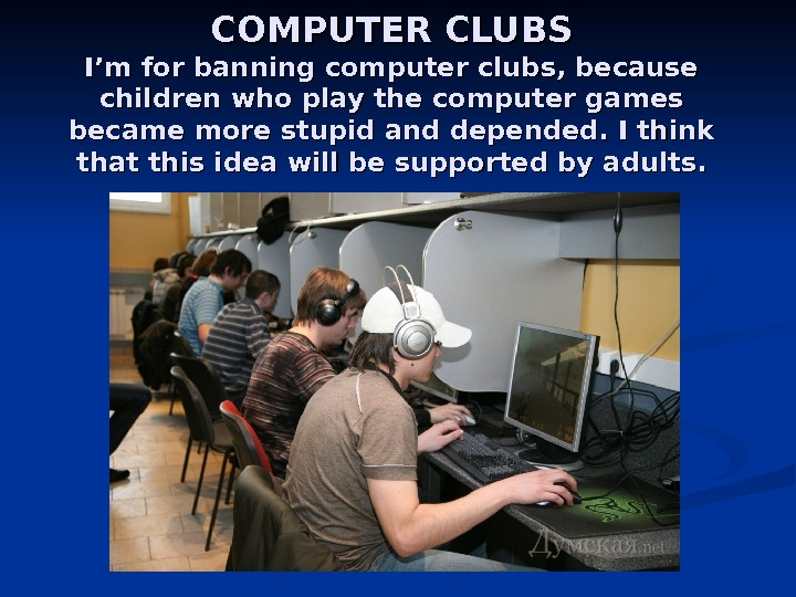 COMPUTER CLUBS I'm for banning computer clubs, because children who play the computer games became more