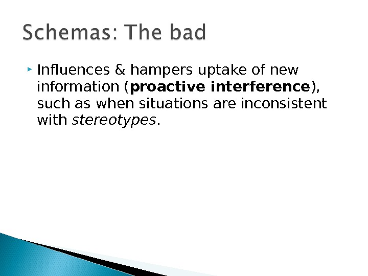 Influences & hampers uptake of new information ( proactive interference ),  such as when