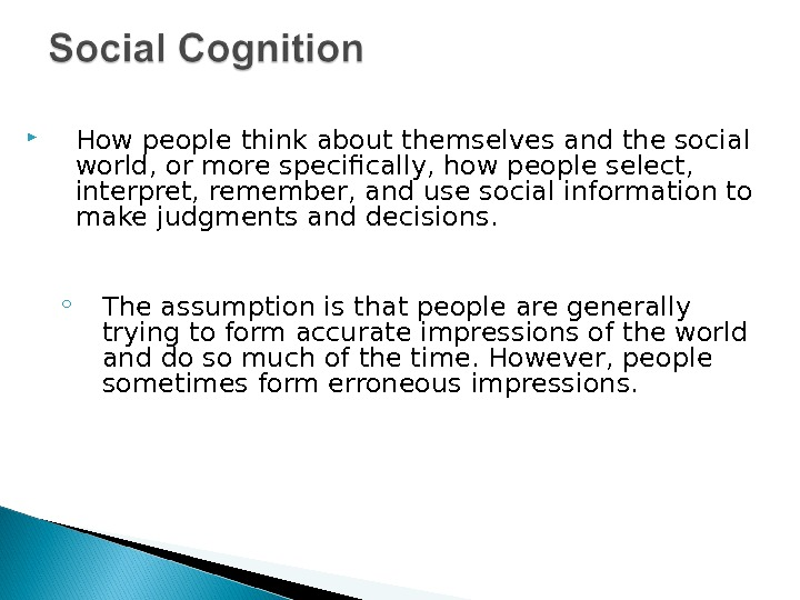 How people think about themselves and the social world, or more specifically, how people select,