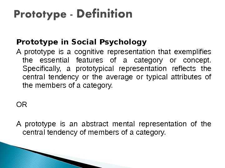 Prototype in Social Psychology A prototype is a cognitive representation that exemplifies the essential features of