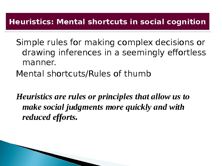 Simple rules for making complex decisions or drawing inferences in a seemingly effortless manner. Mental shortcuts/Rules