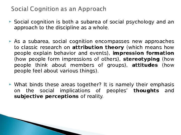 Social cognition is both a subarea of social psychology and an approach to the discipline