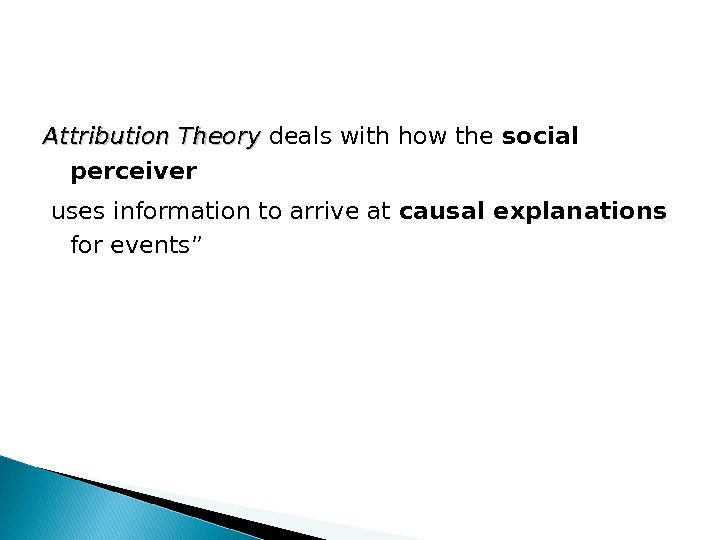 Attribution Theory deals with how the social perceiver  uses information to arrive at causal explanations