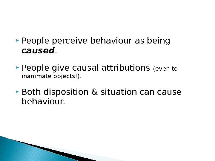 People perceive behaviour as being caused.  People give causal attributions (even to inanimate objects!).