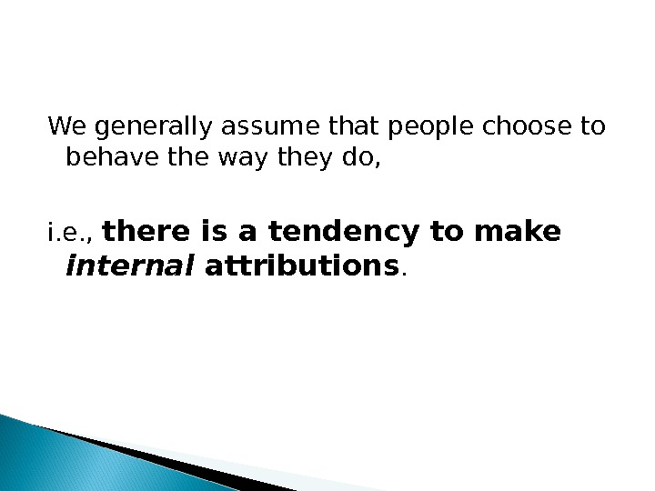 We generally assume that people choose to behave the way they do,  i. e. ,