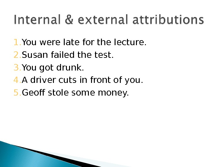 1. You were late for the lecture. 2. Susan failed the test. 3. You got drunk.