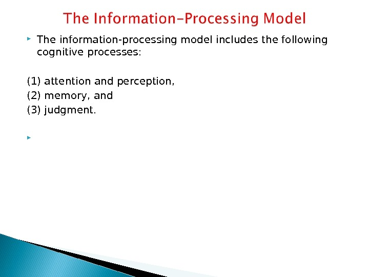 The information-processing model includes the following cognitive processes: (1) attention and perception,  (2) memory,