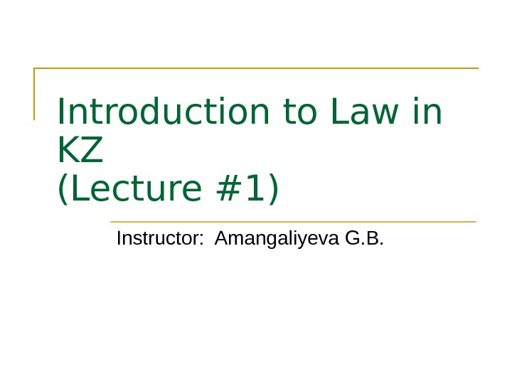 Introduction to Law in KZ (Lecture # 1 ) Instructor:  Amangaliyeva G. B.