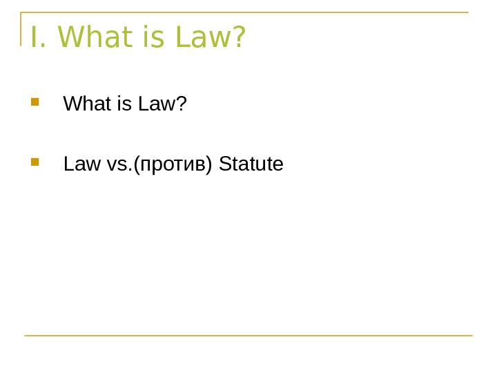 I. What is Law?  Law vs. ( против) Statute