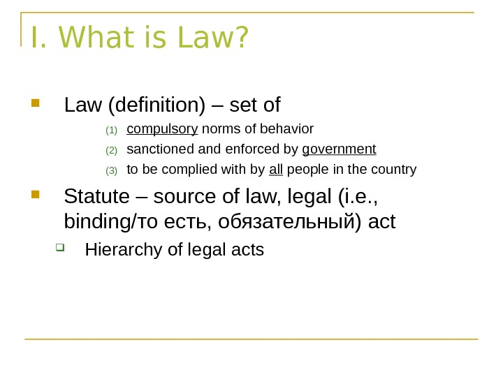 I. What is Law?  Law (definition) – set of (1) compulsory norms of behavior (2)