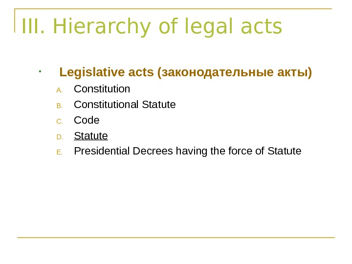 III. Hierarchy of legal acts • Legislative acts ( законодательные акты) A. Constitution B. Constitutional Statute