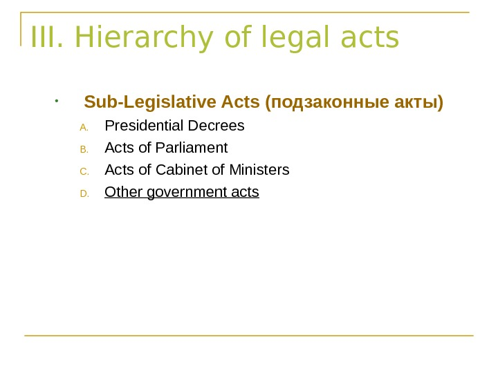 III. Hierarchy of legal acts • Sub-Legislative Acts (подзаконные акты) A. Presidential Decrees B. Acts of