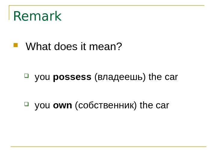 Remark What does it mean?  you possess  (владеешь) the car you own