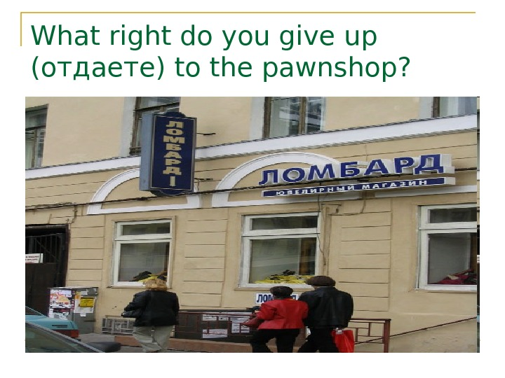 What right do you give up ( отдаете) to the pawnshop?