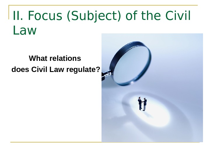 II. Focus (Subject) of the Civil Law What relations does Civil Law regulate?