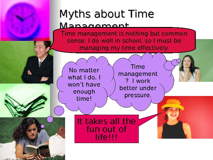 Myths about Time Management Time management is nothing but common sense. I do well in school,
