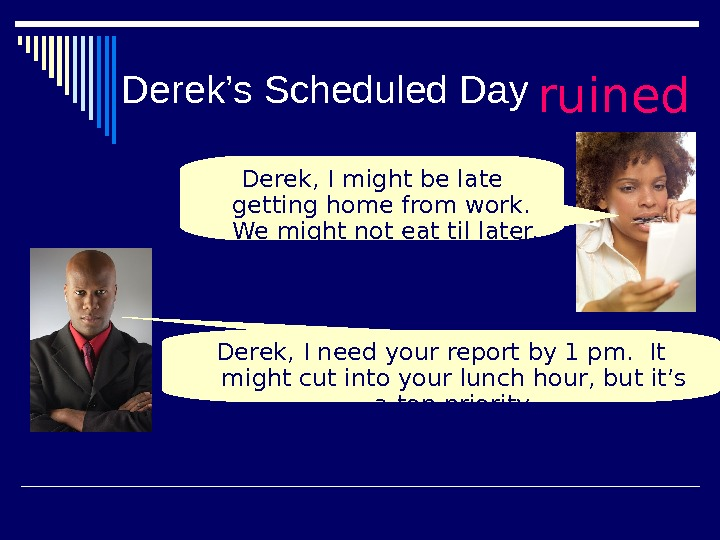 Derek's Scheduled Day ruined Derek, I need your report by 1 pm.  It might cut
