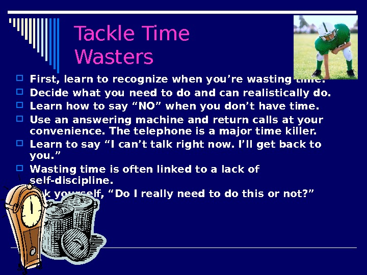 Tackle Time Wasters First, learn to recognize when you're wasting time.  Decide what you need