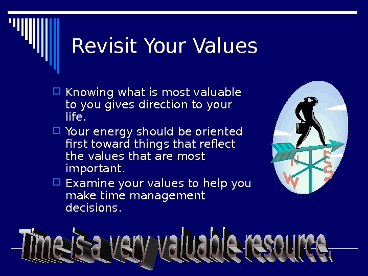 Revisit Your Values Knowing what is most valuable to you gives direction to your life.