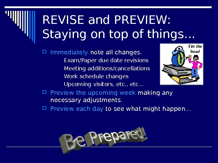 REVISE and PREVIEW: Staying on top of things… Immediately note all changes.  Exam/Paper due date