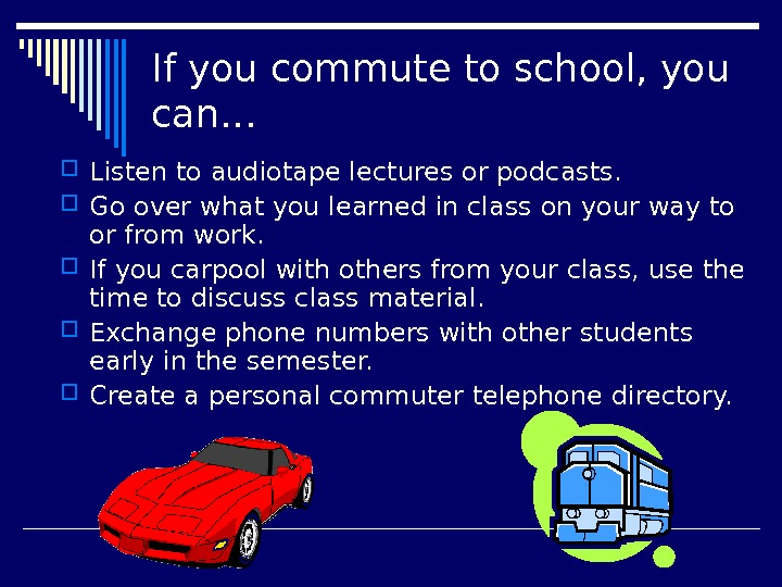 If you commute to school, you can… Listen to audiotape lectures or podcasts.  Go over