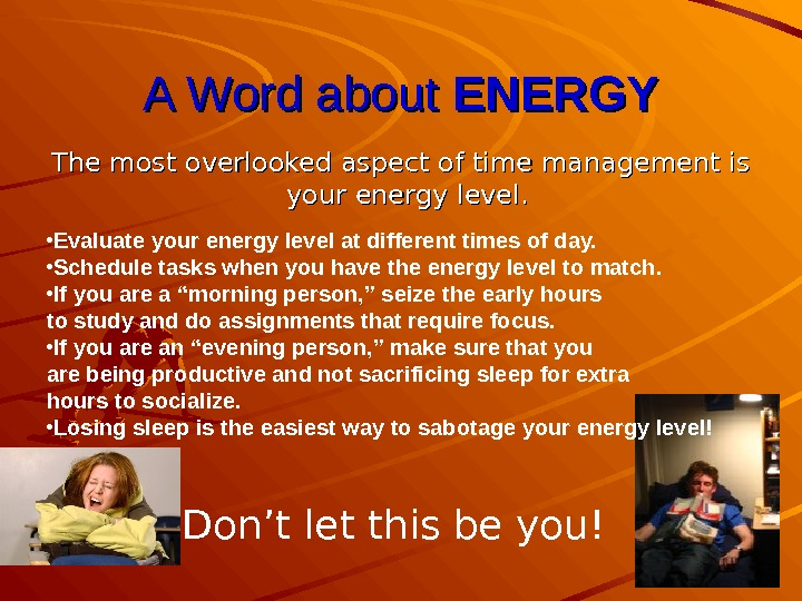 A Word about ENERGY The most overlooked aspect of time management is your energy level. •